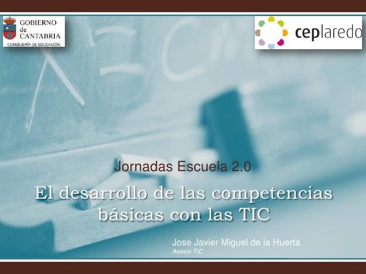 Jornadas Escuela 2.0 El desarrollo de las competencias        básicas con las TIC                 Jose Javier Miguel de la...