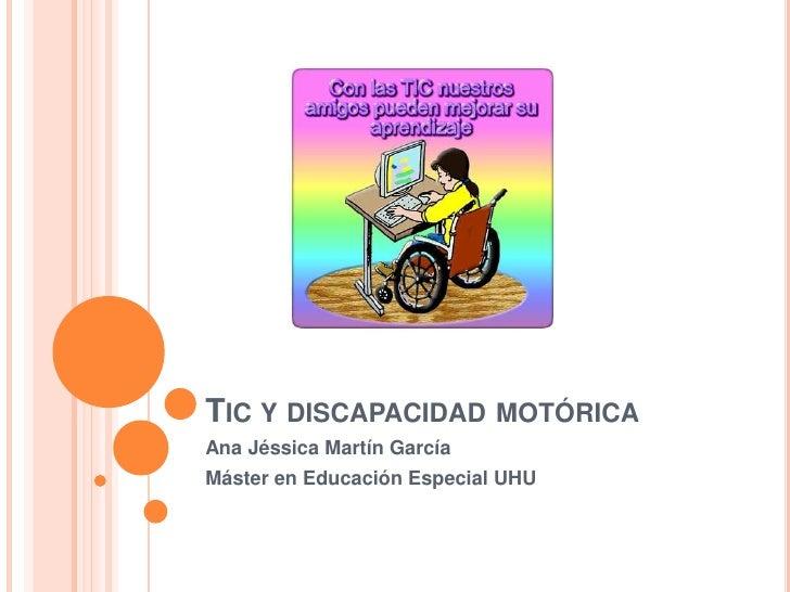 TIC Y DISCAPACIDAD MOTÓRICAAna Jéssica Martín GarcíaMáster en Educación Especial UHU