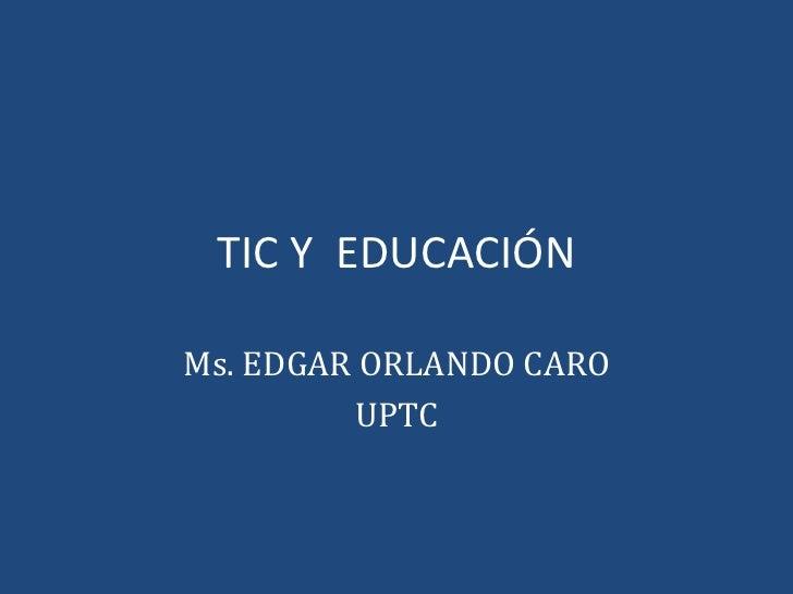 TIC Y  EDUCACIÓN Ms. EDGAR ORLANDO CARO UPTC