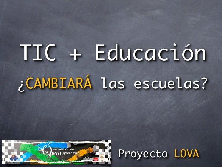 TIC + Educación          ¿CAMBIARÁ las escuelas?                                Proyecto LOVAmiércoles 26 de enero de 2011
