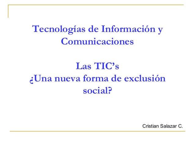 Tecnologías de Información y Comunicaciones Las TIC's ¿Una nueva forma de exclusión social?  Cristian Salazar C.