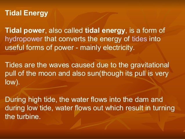 Tidal Energy Tidal power, also called tidal energy, is a form of hydropower that converts the energy of tides into useful ...