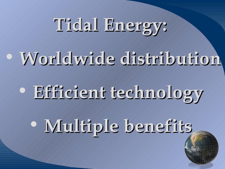 <ul><li>Tidal Energy:  </li></ul><ul><li>Worldwide distribution  </li></ul><ul><li>Efficient technology  </li></ul><ul><li...