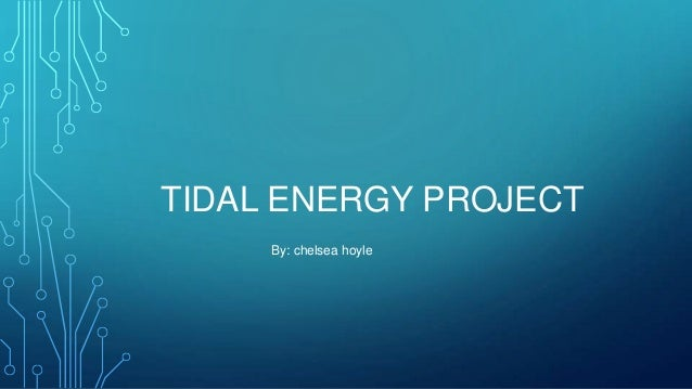 TIDAL ENERGY PROJECT By: chelsea hoyle