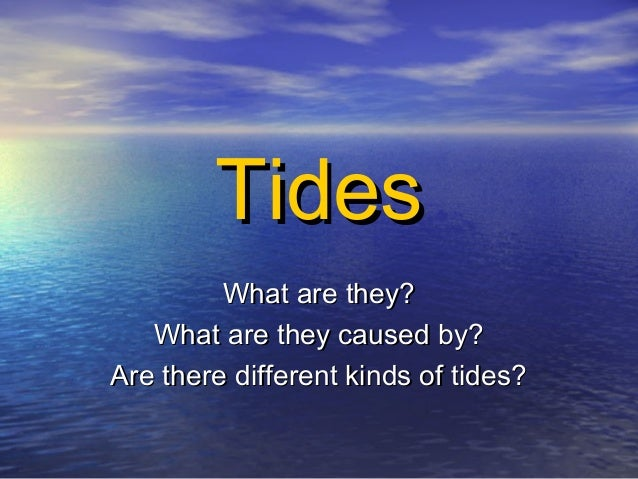 TidesTidesWhat are they?What are they?What are they caused by?What are they caused by?Are there different kinds of tides?A...