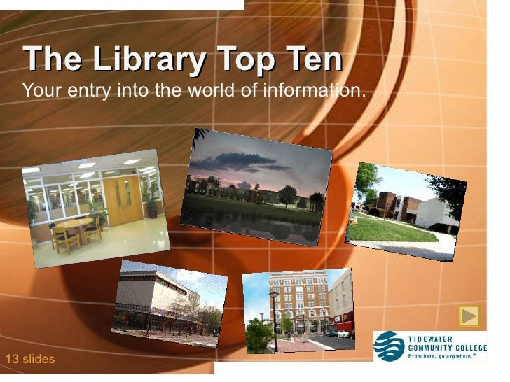The Library Top Ten Your entry into the world of information. 13 slides