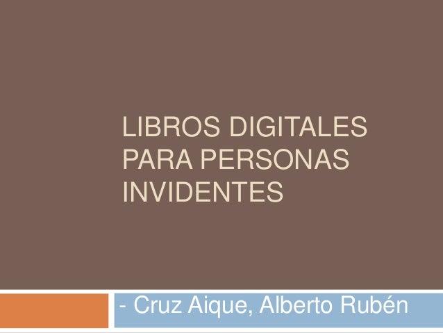 LIBROS DIGITALES  PARA PERSONAS  INVIDENTES  - Cruz Aique, Alberto Rubén