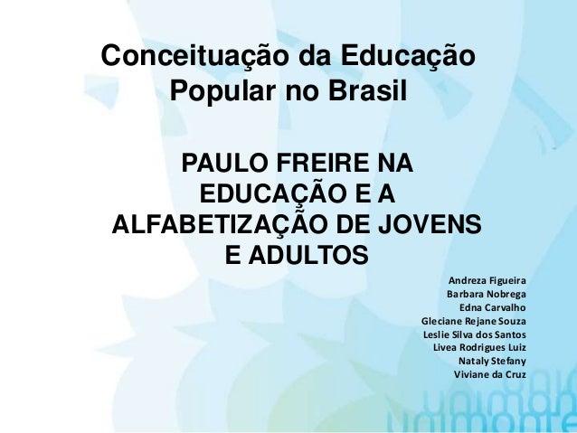 Conceituação da Educação Popular no Brasil PAULO FREIRE NA EDUCAÇÃO E A ALFABETIZAÇÃO DE JOVENS E ADULTOS Andreza Figueira...