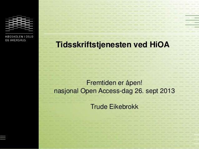 Tidsskriftstjenesten ved HiOA Fremtiden er åpen! nasjonal Open Access-dag 26. sept 2013 Trude Eikebrokk