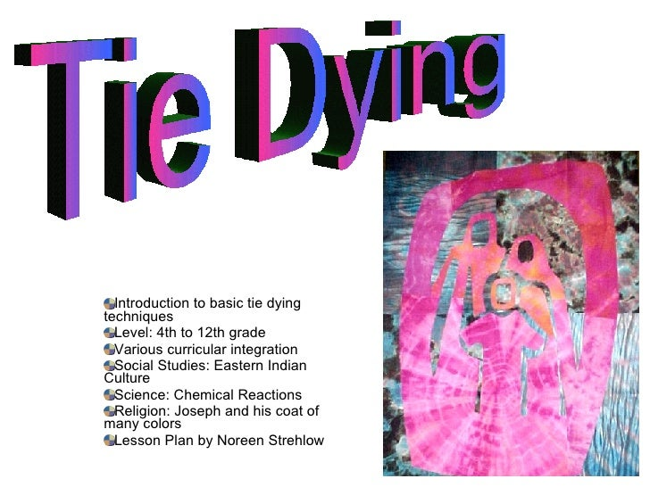 <ul><li>Introduction to basic tie dying  techniques </li></ul><ul><li>Level: 4th to 12th grade  </li></ul><ul><li>Various ...