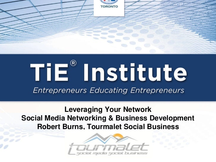 Leveraging Your NetworkSocial Media Networking & Business Development    Robert Burns, Tourmalet Social Business
