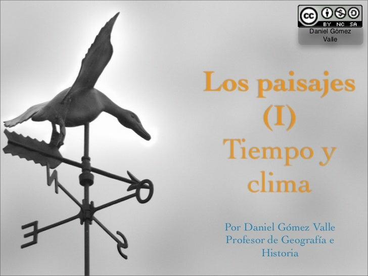Daniel Gómez                       Valle     Los paisajes     (I)  Tiempo y    clima  Por Daniel Gómez Valle  Profesor de ...