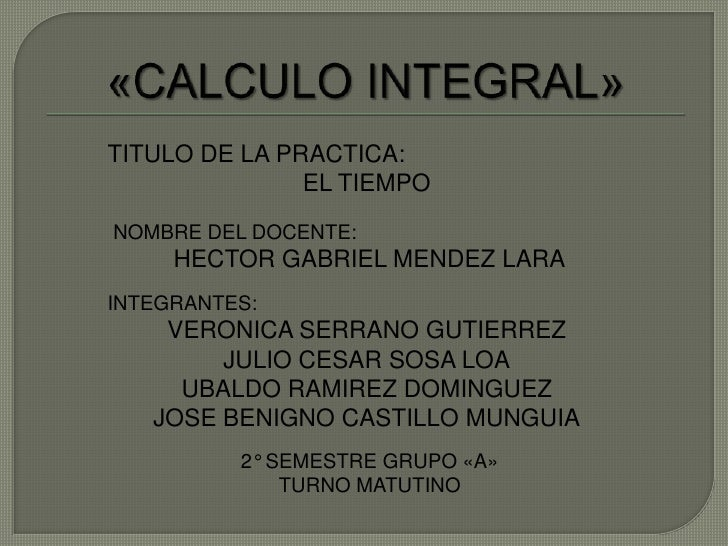 «CALCULO INTEGRAL»<br />TITULO DE LA PRACTICA:<br />EL TIEMPO<br />NOMBRE DEL DOCENTE:<br />HECTOR GABRIEL MENDEZ LARA<br ...