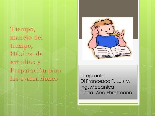 Integrante: Di Francesco F. Luis M Ing. Mecánica Licda. Ana Ehresmann Tiempo, manejo del tiempo, Hábitos de estudios y Pre...
