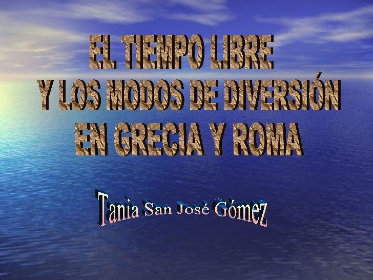 EL TIEMPO LIBRE Y LOS MODOS DE DIVERSIÓN EN GRECIA Y ROMA Tania San José Gómez