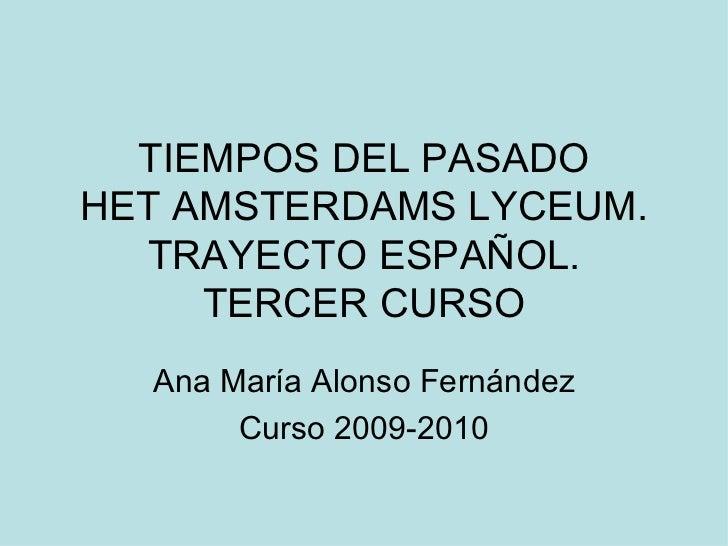 TIEMPOS DEL PASADO HET AMSTERDAMS LYCEUM. TRAYECTO ESPAÑOL. TERCER CURSO Ana María Alonso Fernández Curso 2009-2010