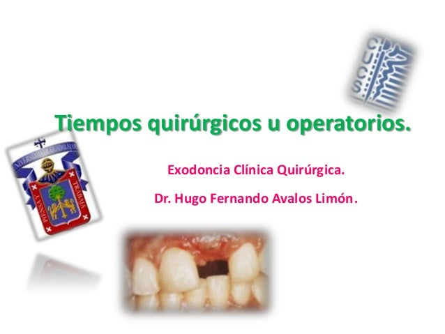 Tiempos quirúrgicos u operatorios. Exodoncia Clínica Quirúrgica. Dr. Hugo Fernando Avalos Limón.