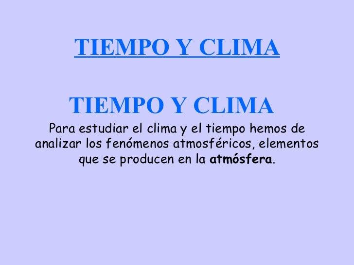 TIEMPO Y CLIMA Para estudiar el clima y el tiempo hemos de analizar los fenómenos atmosféricos, elementos que se producen ...