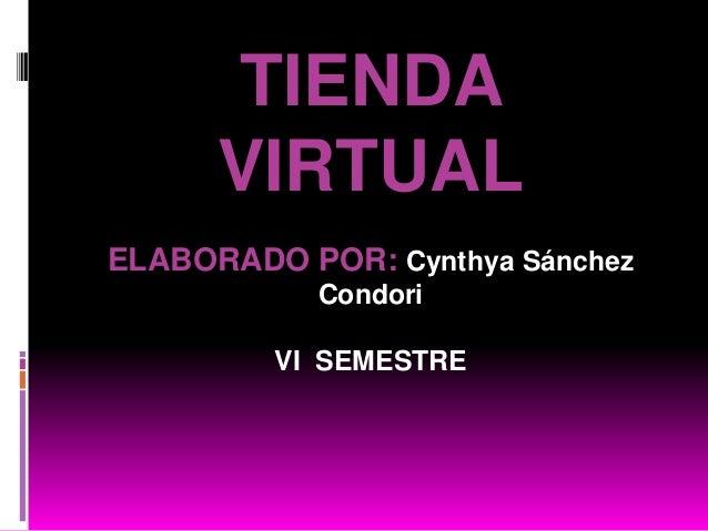 TIENDA      VIRTUALELABORADO POR: Cynthya Sánchez            Condori         VI SEMESTRE