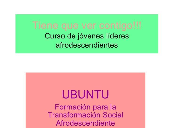 Tiene que ver contigo!!! Curso de jóvenes líderes afrodescendientes UBUNTU Formación para la Transformación Social Afrodes...