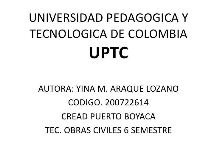 UNIVERSIDAD PEDAGOGICA Y TECNOLOGICA DE COLOMBIAUPTC<br />AUTORA: YINA M. ARAQUE LOZANO<br />CODIGO. 200722614<br />CREAD ...