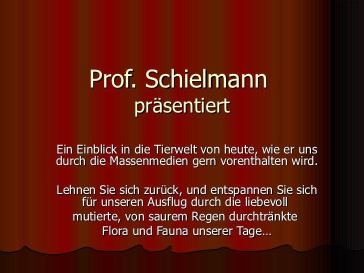 Prof. Schielmann  präsentiert Ein Einblick in die Tierwelt von heute, wie er uns durch die Massenmedien gern vorenthalten ...