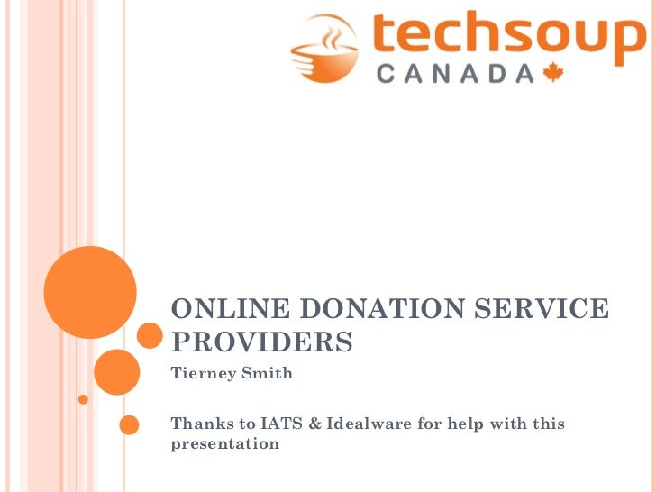 ONLINE DONATION SERVICE PROVIDERS Tierney Smith Thanks to IATS & Idealware for help with this presentation