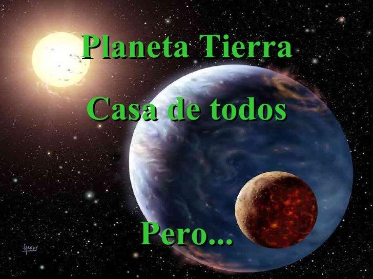Planeta Tierra Casa de todos Pero...