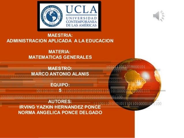 MAESTRIA: ADMINISTRACION APLICADA A LA EDUCACION MATERIA: MATEMATICAS GENERALES MAESTRO: MARCO ANTONIO ALANIS EQUIPO: 5 AU...