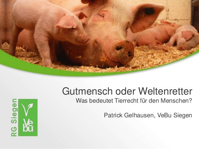 Gutmensch oder Weltenretter Was bedeutet Tierrecht für den Menschen? Patrick Gelhausen, VeBu Siegen