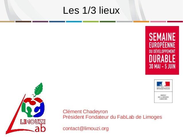 Clément Chadeyron Président Fondateur du FabLab de Limoges contact@limouzi.org Les 1/3 lieux
