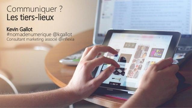 Communiquer ? Les tiers-lieux Kevin Gallot #nomadenumerique @kgallot Consultant marketing associé @inflexia