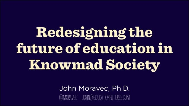 Redesigning the future of education in Knowmad Society !  John Moravec, Ph.D.  @moravec john@educationfutures.com