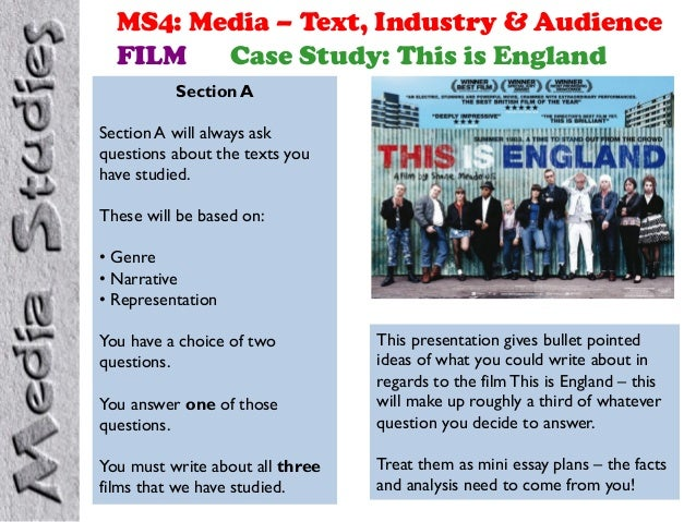 MS4: Media – Text, Industry & Audience FILM Case Study: This is England Section A Section A will always ask questions abou...