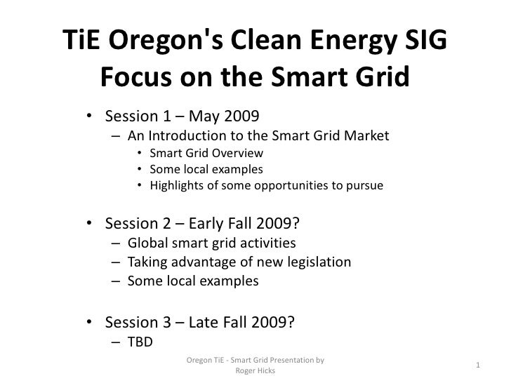 TiE Oregon's Clean Energy SIG    Focus on the Smart Grid  • Session 1 – May 2009     – An Introduction to the Smart Grid M...
