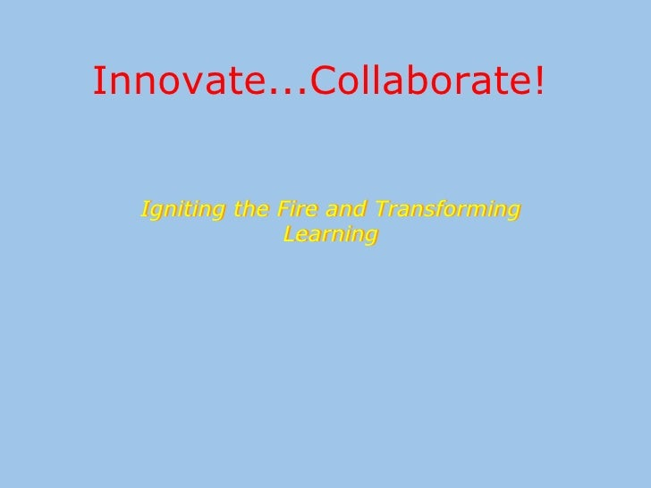 Innovate...Collaborate!  Igniting the Fire and Transforming Learning Igniting the Fire and Transforming Learning