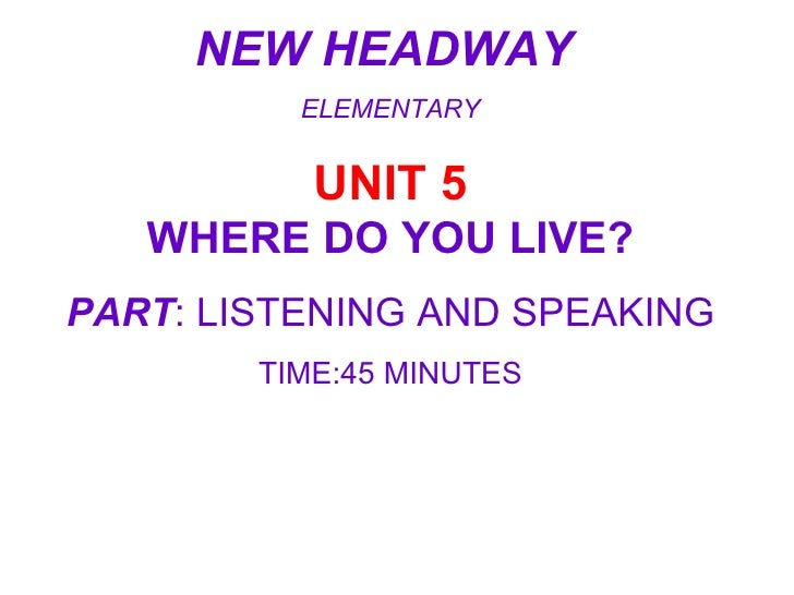 NEW HEADWAY  ELEMENTARY UNIT 5 WHERE DO YOU LIVE? PART : LISTENING AND SPEAKING TIME:45 MINUTES