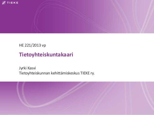 Tietoyhteiskuntakaari Jyrki Kasvi Tietoyhteiskunnan kehittämiskeskus TIEKE ry. HE 221/2013 vp