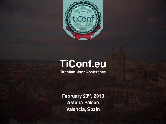 TiConf.euTitanium User Conference February 23th, 2013   Astoria Palace   Valencia, Spain