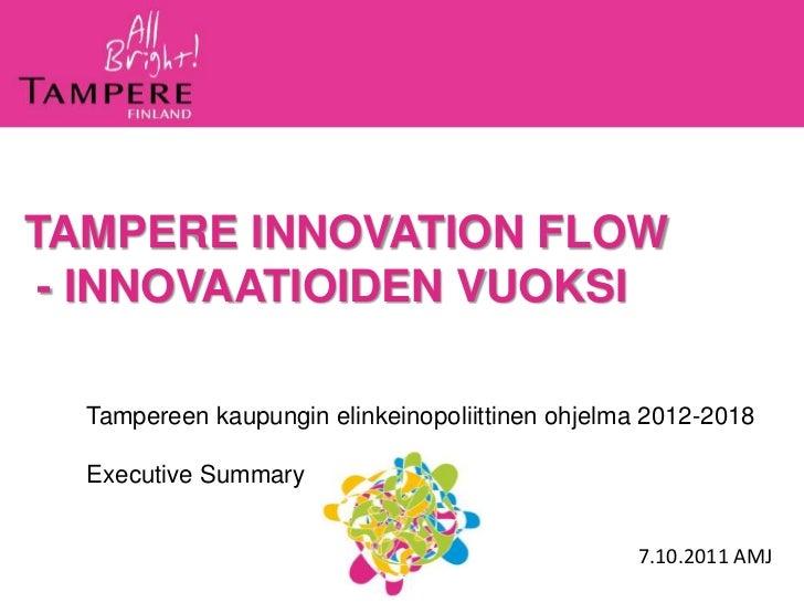 TAMPERE INNOVATION FLOW - INNOVAATIOIDEN VUOKSI  Tampereen kaupungin elinkeinopoliittinen ohjelma 2012-2018  Executive Sum...