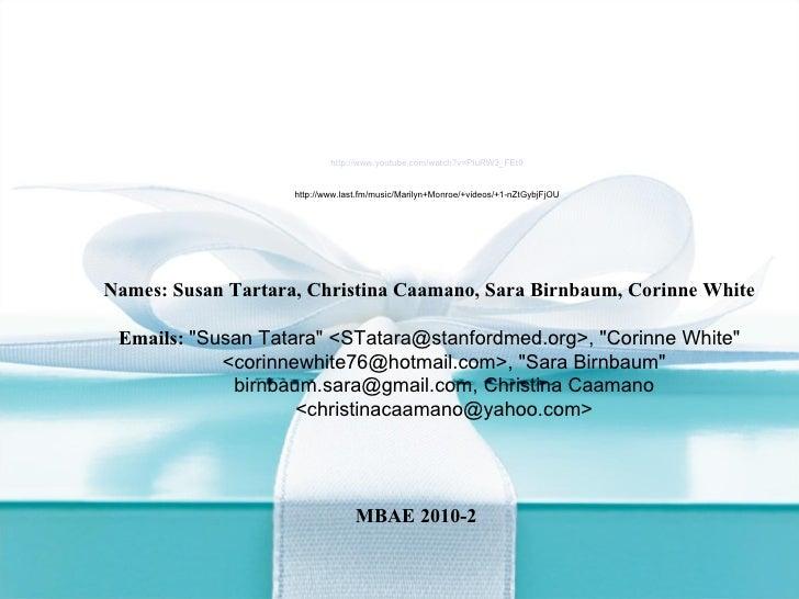 "Names: Susan Tartara, Christina Caamano, Sara Birnbaum, Corinne White Emails:  ""Susan Tatara"" <STatara@stanfordm..."