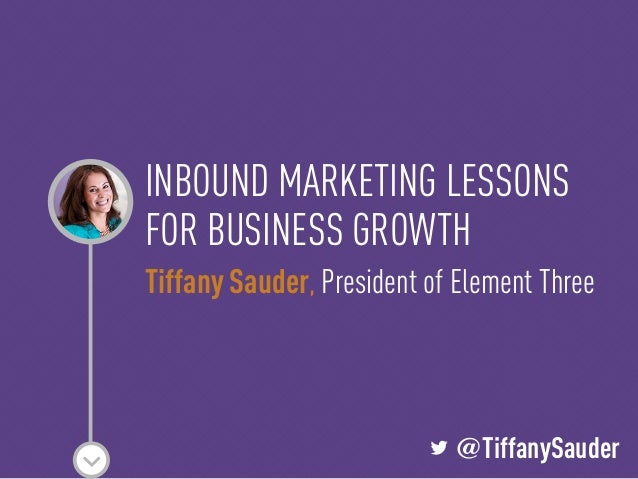 L @TiffanySauderINBOUND MARKETING LESSONSFOR BUSINESS GROWTHTiffany Sauder, President of Element ThreeL @TiffanySauder