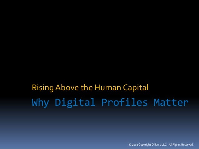 © 2013 Copyright Dillon 5 LLC. All Rights Reserved. Why Digital Profiles Matter RisingAbove the Human Capital