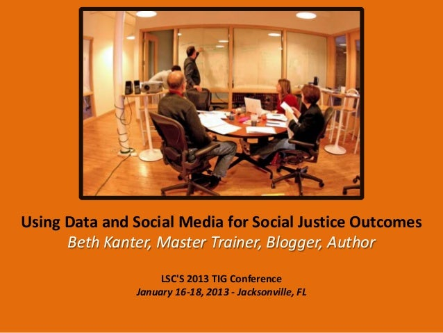 Using Data and Social Media for Social Justice Outcomes      Beth Kanter, Master Trainer, Blogger, Author                 ...