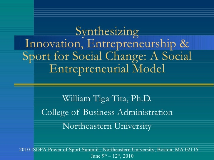 Synthesizing Innovation, Entrepreneurship & Sport for Social Change: A Social Entrepreneurial Model William Tiga Tita, Ph....