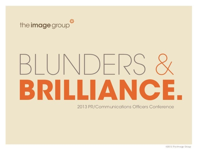 BLUNDERS & BRILLIANCE.2013 PR/Communications Officers Conference ©2013 The Image Group
