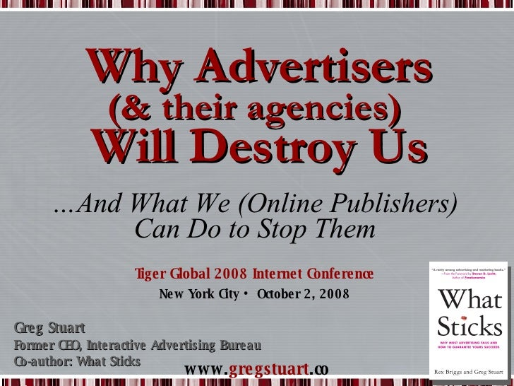Why Advertisers (& their agencies)  Will Destroy Us Tiger Global 2008 Internet Conference New York City • October 2, 2008 ...