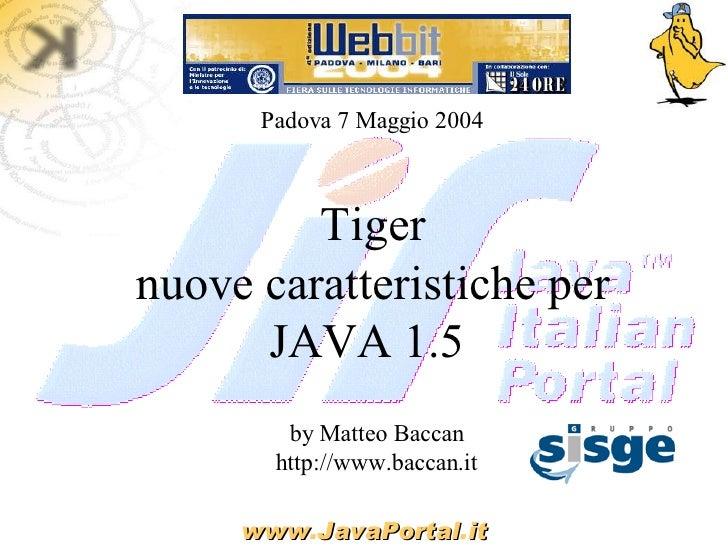 Padova 7 Maggio 2004             Tiger nuove caratteristiche per       JAVA 1.5         by Matteo Baccan        http://www...
