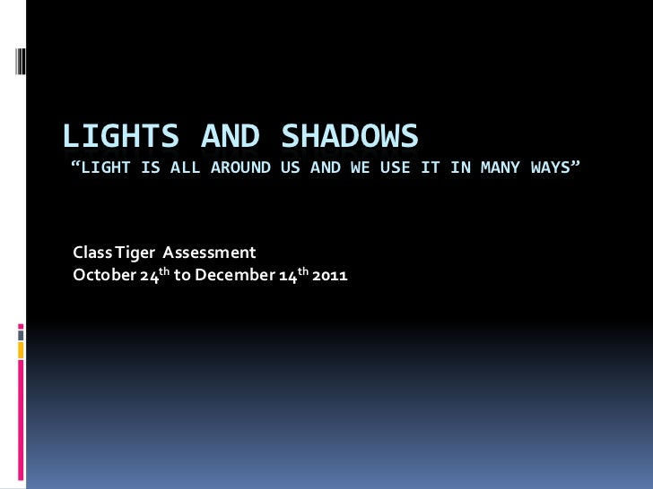 """LIGHTS AND SHADOWS""""LIGHT IS ALL AROUND US AND WE USE IT IN MANY WAYS""""Class Tiger AssessmentOctober 24th to December 14th 2..."""