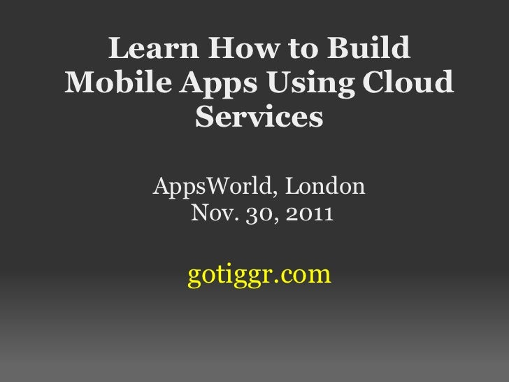 Learn How to BuildMobile Apps Using Cloud        Services     AppsWorld, London        Nov. 30, 2011       gotiggr.com
